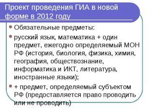 Проект проведения ГИА в новой форме в 2012 году Обязательные предметы:русский яз