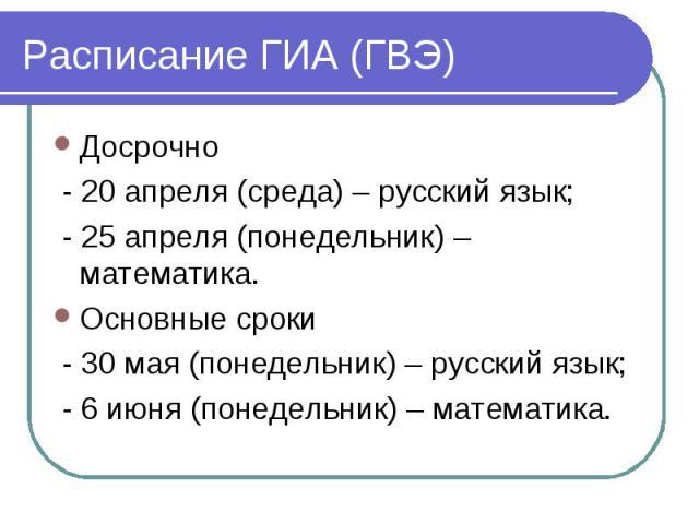 Расписание ГИА (ГВЭ) Досрочно - 20 апреля (среда) – русский язык; - 25 апреля (понедельник) – математика.Основные сроки - 30 мая (понедельник) – русский язык; - 6 июня (понедельник) – математика.