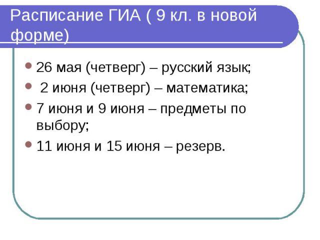Расписание ГИА ( 9 кл. в новой форме) 26 мая (четверг) – русский язык; 2 июня (четверг) – математика;7 июня и 9 июня – предметы по выбору;11 июня и 15 июня – резерв.