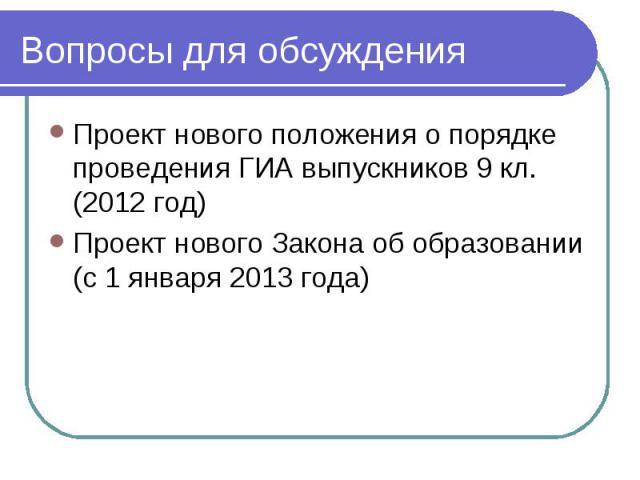 Вопросы для обсуждения Проект нового положения о порядке проведения ГИА выпускников 9 кл. (2012 год)Проект нового Закона об образовании (с 1 января 2013 года)