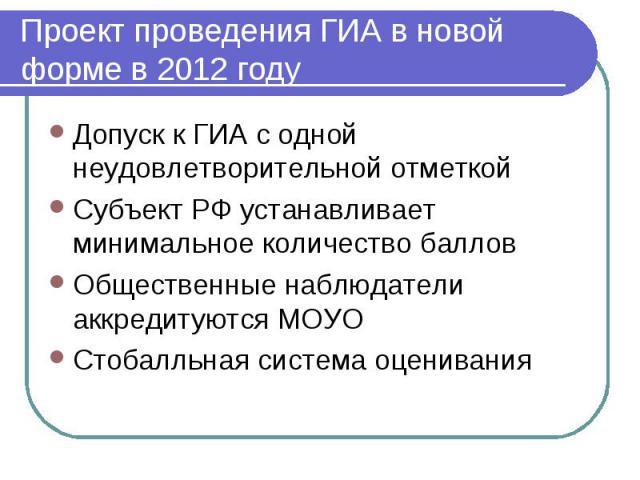 Проект проведения ГИА в новой форме в 2012 году Допуск к ГИА с одной неудовлетворительной отметкойСубъект РФ устанавливает минимальное количество балловОбщественные наблюдатели аккредитуются МОУОСтобалльная система оценивания