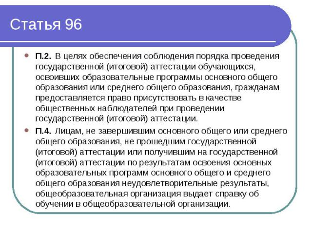 Статья 96 П.2.В целях обеспечения соблюдения порядка проведения государственной (итоговой) аттестации обучающихся, освоивших образовательные программы основного общего образования или среднего общего образования, гражданам предоставляется право прис…