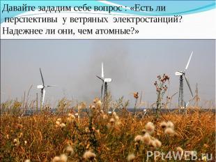 Давайте зададим себе вопрос : «Есть ли перспективы у ветряных электростанций? На