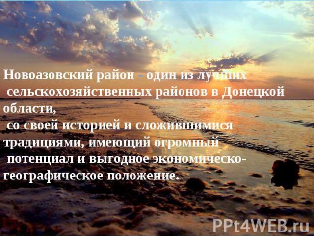 Новоазовский район - один из лучших сельскохозяйственных районов в Донецкой области, со своей историей и сложившимися традициями, имеющий огромный потенциал и выгодное экономическо-географическое положение.