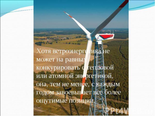 Хотя ветроэнергетика не может на равных конкурировать с тепловой или атомной энергетикой, она, тем не менее, с каждым годом завоевывает все более ощутимые позиции.