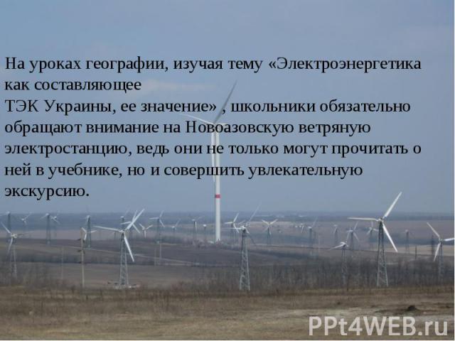 На уроках географии, изучая тему «Электроэнергетика как составляющееТЭК Украины, ее значение» , школьники обязательно обращают внимание на Новоазовскую ветряную электростанцию, ведь они не только могут прочитать о ней в учебнике, но и совершить увле…