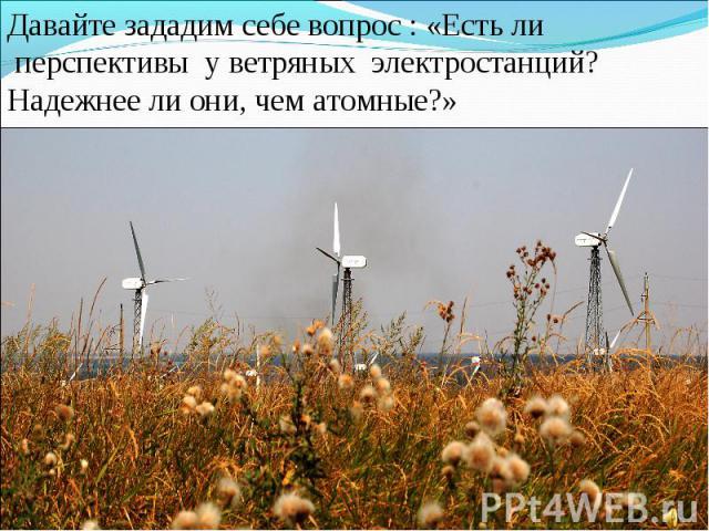 Давайте зададим себе вопрос : «Есть ли перспективы у ветряных электростанций? Надежнее ли они, чем атомные?»