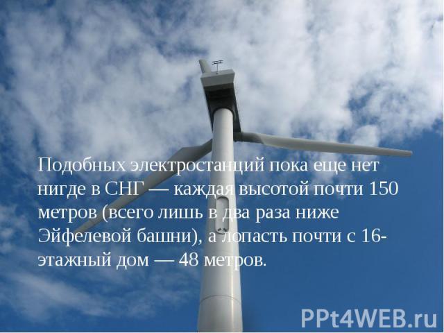 Подобных электростанций пока еще нет нигде в СНГ — каждая высотой почти 150 метров (всего лишь в два раза ниже Эйфелевой башни), а лопасть почти с 16-этажный дом — 48 метров.