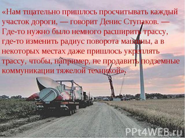 «Нам тщательно пришлось просчитывать каждый участок дороги, — говорит Денис Ступаков. — Где-то нужно было немного расширить трассу, где-то изменить радиус поворота машины, а в некоторых местах даже пришлось укреплять трассу, чтобы, например, не прод…
