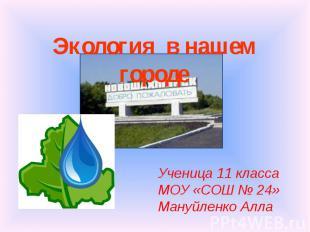 Экология в нашем городе Ученица 11 класса МОУ «СОШ № 24»Мануйленко Алла