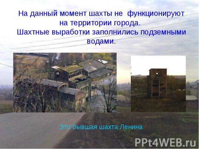 На данный момент шахты не функционируют на территории города. Шахтные выработки заполнились подземными водами.Это бывшая шахта Ленина