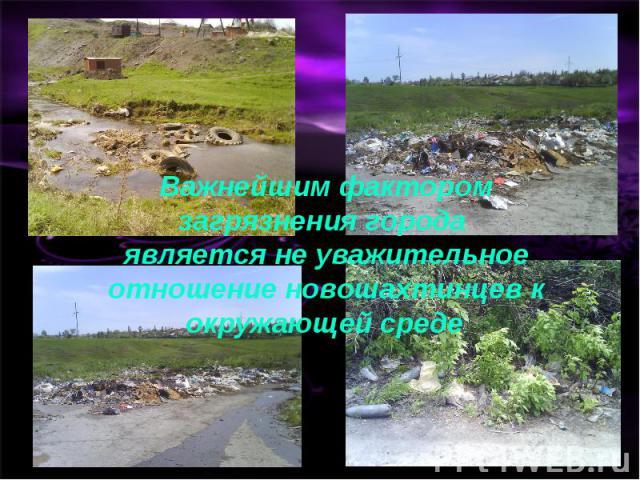 Важнейшим фактором загрязнения города является не уважительное отношение новошахтинцев к окружающей среде.