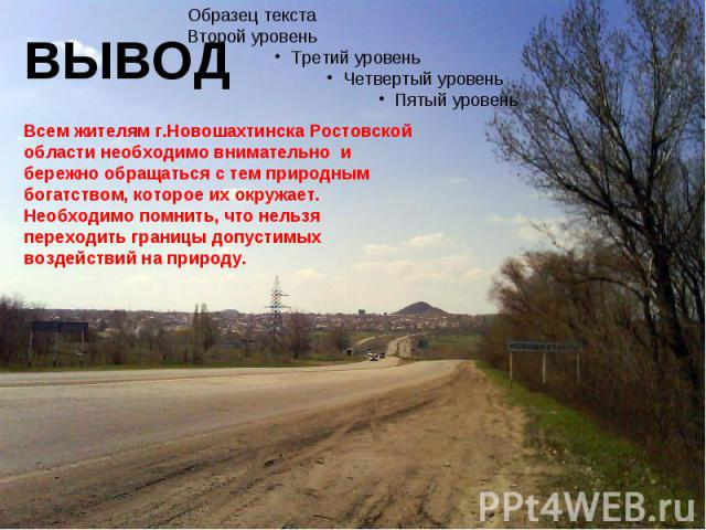 ВЫВОДВсем жителям г.Новошахтинска Ростовской области необходимо внимательно и бережно обращаться с тем природным богатством, которое их окружает. Необходимо помнить, что нельзя переходить границы допустимых воздействий на природу.