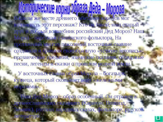 Исторические корни образа Деда – МорозаВ каком же месте древнего обитания народов мог возникнуть этот персонаж? Кто он такой, наш старый друг и добрый волшебник российский Дед Мороз? Наш Мороз – персонаж славянского фольклора. На протяжении многих п…
