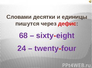 Словами десятки и единицы пишутся через дефис:68 – sixty-eight24 – twenty-four