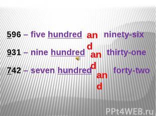 596 – five hundred ninety-six931 – nine hundred thirty-one742 – seven hundred fo