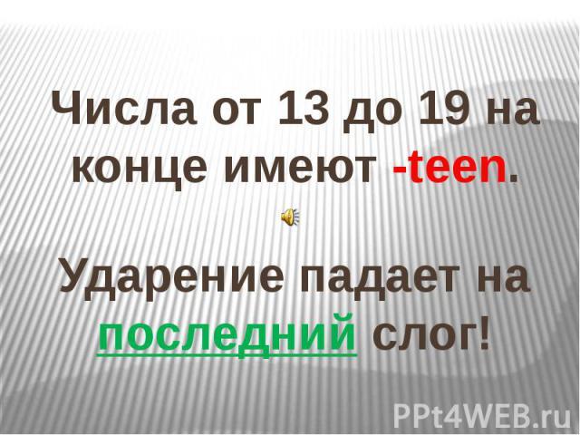 Числа от 13 до 19 на конце имеют -teen.Ударение падает на последний слог!