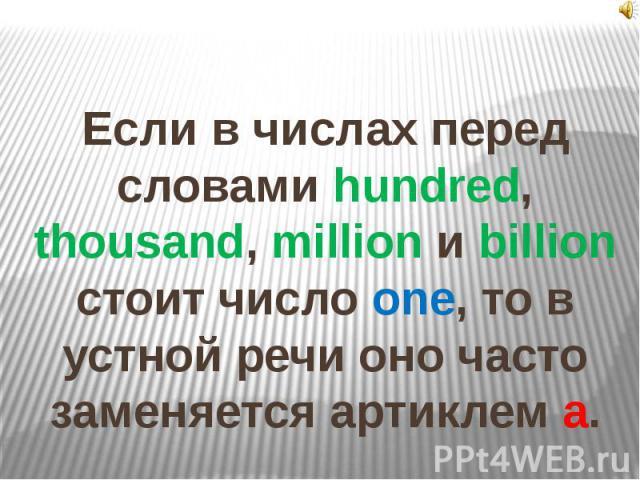Если в числах перед словами hundred, thousand, million и billion стоит число one, то в устной речи оно часто заменяется артиклем а.