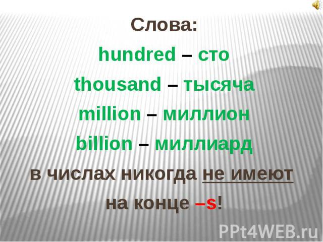 Слова:hundred – стоthousand – тысячаmillion – миллионbillion – миллиардв числах никогда не имеют на конце –s!