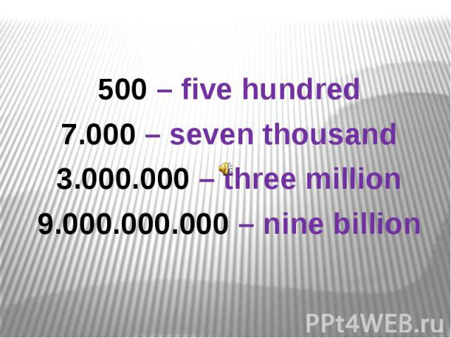500 – five hundred7.000 – seven thousand3.000.000 – three million9.000.000.000 – nine billion