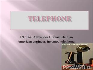 TELEPHONE IN 1876 Alexander Graham Bell, an American engineer, invented telephon