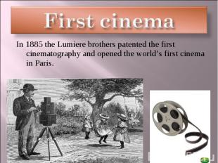 First cinema In 1885 the Lumiere brothers patented the first cinematography and