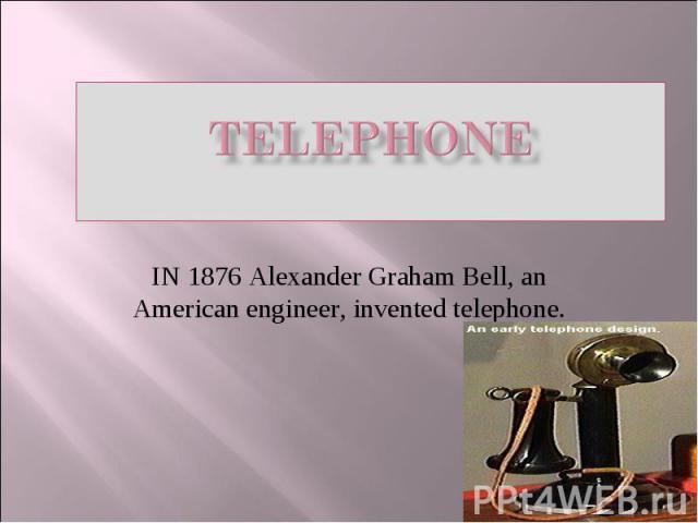 TELEPHONE IN 1876 Alexander Graham Bell, an American engineer, invented telephone.