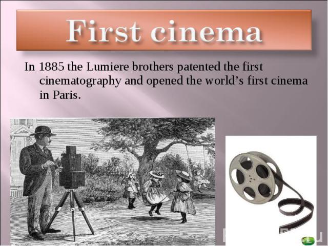 First cinema In 1885 the Lumiere brothers patented the first cinematography and opened the world's first cinema in Paris.
