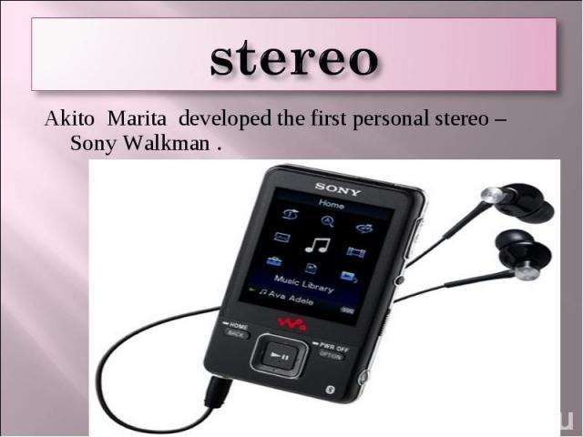 stereo Akito Marita developed the first personal stereo –Sony Walkman .