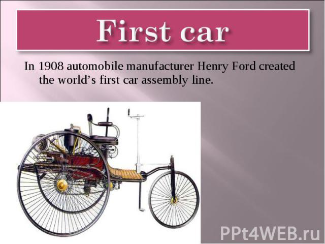 First car In 1908 automobile manufacturer Henry Ford created the world's first car assembly line.