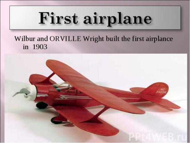 First airplane Wilbur and ORVILLE Wright built the first airplance in 1903