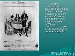Цензор А.В.Никитенко записал в дневнике: «Впечатление, производимое его комедией