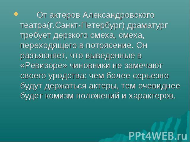 От актеров Александровского театра(г.Санкт-Петербург) драматург требует дерзкого смеха, смеха, переходящего в потрясение. Он разъясняет, что выведенные в «Ревизоре» чиновники не замечают своего уродства: чем более серьезно будут держаться актеры, те…