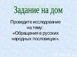 Задание на дом Проведите исследование на тему: «Обращения в русских народных пос
