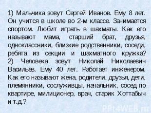 1) Мальчика зовут Сергей Иванов. Ему 8 лет. Он учится в школе во 2-м классе. Зан