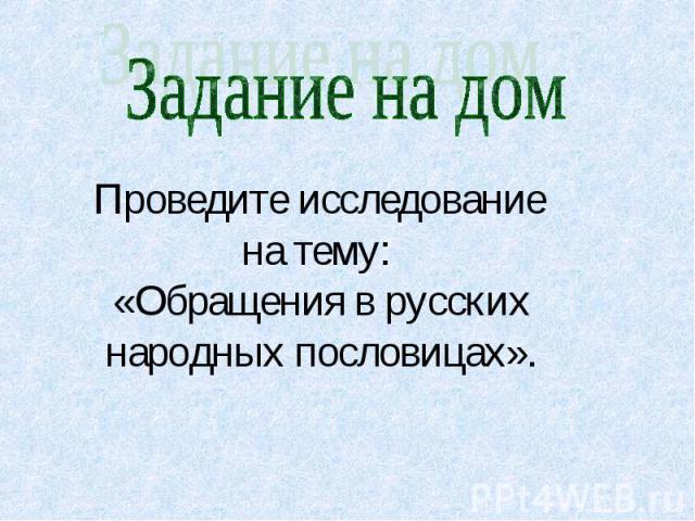 Задание на дом Проведите исследование на тему: «Обращения в русских народных пословицах».