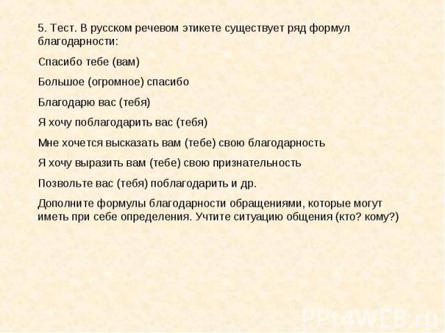 5. Тест. В русском речевом этикете существует ряд формул благодарности:Спасибо тебе (вам)Большое (огромное) спасибоБлагодарю вас (тебя)Я хочу поблагодарить вас (тебя)Мне хочется высказать вам (тебе) свою благодарностьЯ хочу выразить вам (тебе) свою …