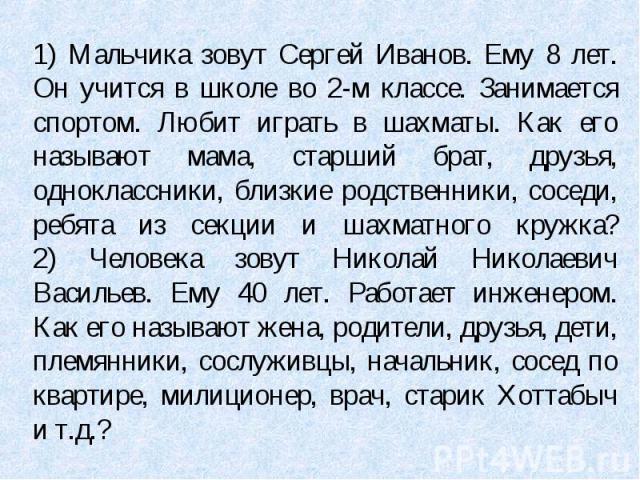1) Мальчика зовут Сергей Иванов. Ему 8 лет. Он учится в школе во 2-м классе. Занимается спортом. Любит играть в шахматы. Как его называют мама, старший брат, друзья, одноклассники, близкие родственники, соседи, ребята из секции и шахматного кружка?2…