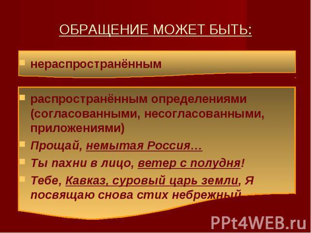 ОБРАЩЕНИЕ МОЖЕТ БЫТЬ: нераспространённымраспространённым определениями (согласованными, несогласованными, приложениями)Прощай, немытая Россия…Ты пахни в лицо, ветер с полудня!Тебе, Кавказ, суровый царь земли, Я посвящаю снова стих небрежный.