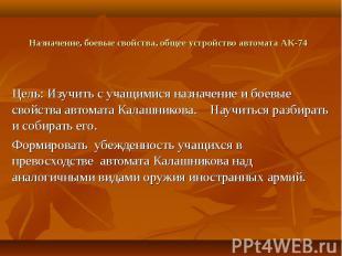 Назначение, боевые свойства, общее устройство автомата АК-74 Цель: Изучить с уча