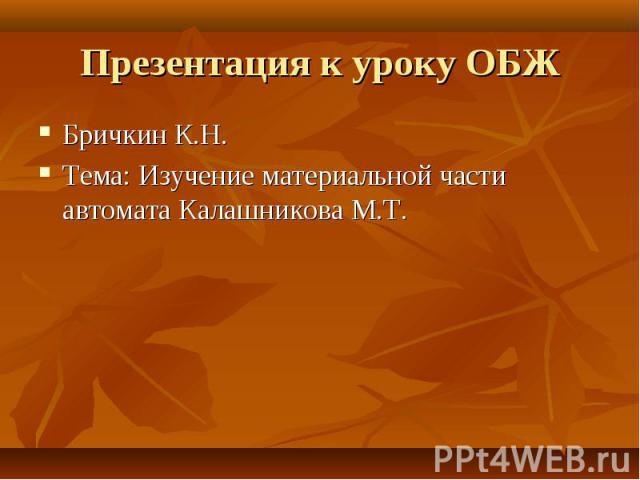 Презентация к уроку ОБЖ Бричкин К.Н.Тема: Изучение материальной части автомата Калашникова М.Т.