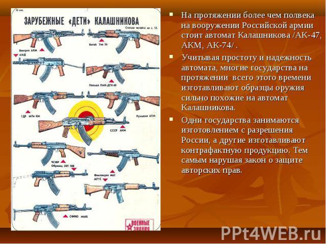 На протяжении более чем полвека на вооружении Российской армии стоит автомат Калашникова /АК-47, АКМ, АК-74/ .Учитывая простоту и надежность автомата, многие государства на протяжении всего этого времени изготавливают образцы оружия сильно похожие н…