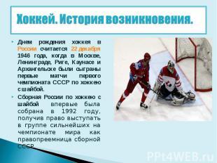 Хоккей. История возникновения. Днем рождения хоккея в России считается 22 декабр