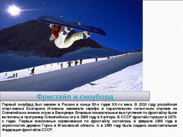 Фристайл и сноуборд Первый сноуборд был завезен в Россию в конце 80-х годов XX-го века. В 2010 году российская спортсменка Екатерина Илюхина завоевала серебро в параллельном гигантском слаломе на Олимпийских зимних играх в Ванкувере. Впервые показат…