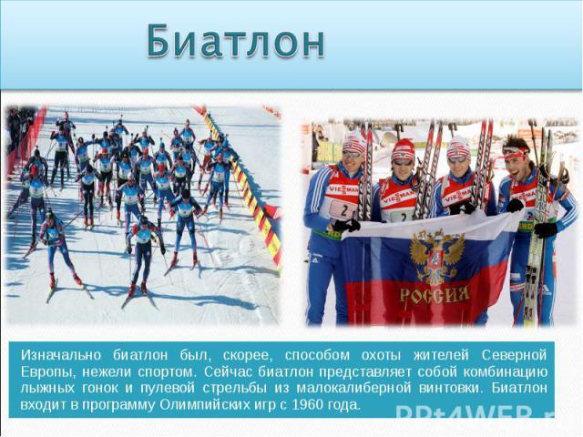 Биатлон Изначально биатлон был, скорее, способом охоты жителей Северной Европы, нежели спортом. Сейчас биатлон представляет собой комбинацию лыжных гонок и пулевой стрельбы из малокалиберной винтовки. Биатлон входит в программу Олимпийских игр с 196…