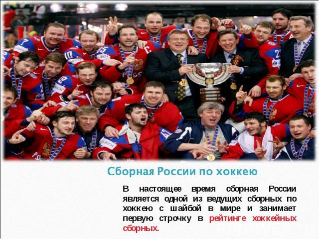 Сборная России по хоккею В настоящее время сборная России является одной из ведущих сборных по хоккею с шайбой в мире и занимает первую строчку в рейтинге хоккейных сборных.