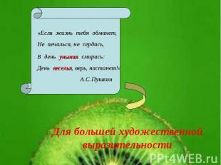 «Если жизнь тебя обманет,Не печалься, не сердись,В день уныния смирись:День весе