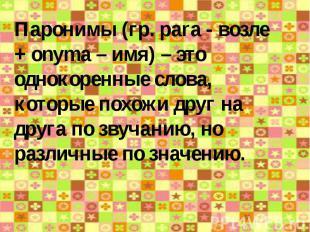 Паронимы (гр. pаrа - возле + onyma – имя) – это однокоренные слова, которые похо