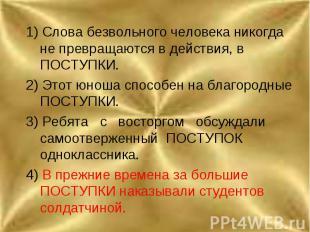 1) Слова безвольного человека никогда не превращаются в действия, в ПОСТУПКИ.2)