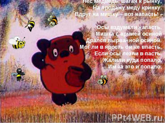Нес медведь, шагая к рынку, На продажу меду кринку. Вдруг на мишку – вот напасть! – Осы вздумали напасть. Мишка с армией осиной Дрался вырванной осиной. Мог ли в ярость он не впасть, Если осы лезли в пасть. Жалили куда попало, Им за это и попало.